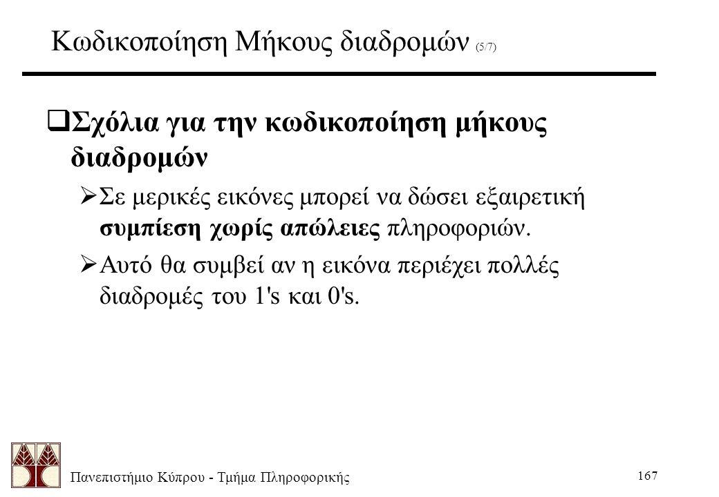 Πανεπιστήμιο Κύπρου - Τμήμα Πληροφορικής 167 Κωδικοποίηση Μήκους διαδρομών (5/7)  Σχόλια για την κωδικοποίηση μήκους διαδρομών  Σε μερικές εικόνες μπορεί να δώσει εξαιρετική συμπίεση χωρίς απώλειες πληροφοριών.