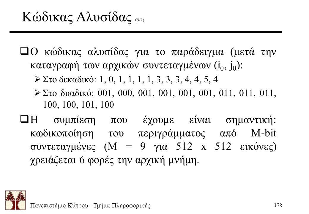 Πανεπιστήμιο Κύπρου - Τμήμα Πληροφορικής 178 Κώδικας Αλυσίδας (6/7)  Ο κώδικας αλυσίδας για το παράδειγμα (μετά την καταγραφή των αρχικών συντεταγμένων (i 0, j 0 ):  Στο δεκαδικό: 1, 0, 1, 1, 1, 1, 3, 3, 3, 4, 4, 5, 4  Στο δυαδικό: 001, 000, 001, 001, 001, 001, 011, 011, 011, 100, 100, 101, 100  Η συμπίεση που έχουμε είναι σημαντική: κωδικοποίηση του περιγράμματος από M-bit συντεταγμένες (M = 9 για 512 x 512 εικόνες) χρειάζεται 6 φορές την αρχική μνήμη.