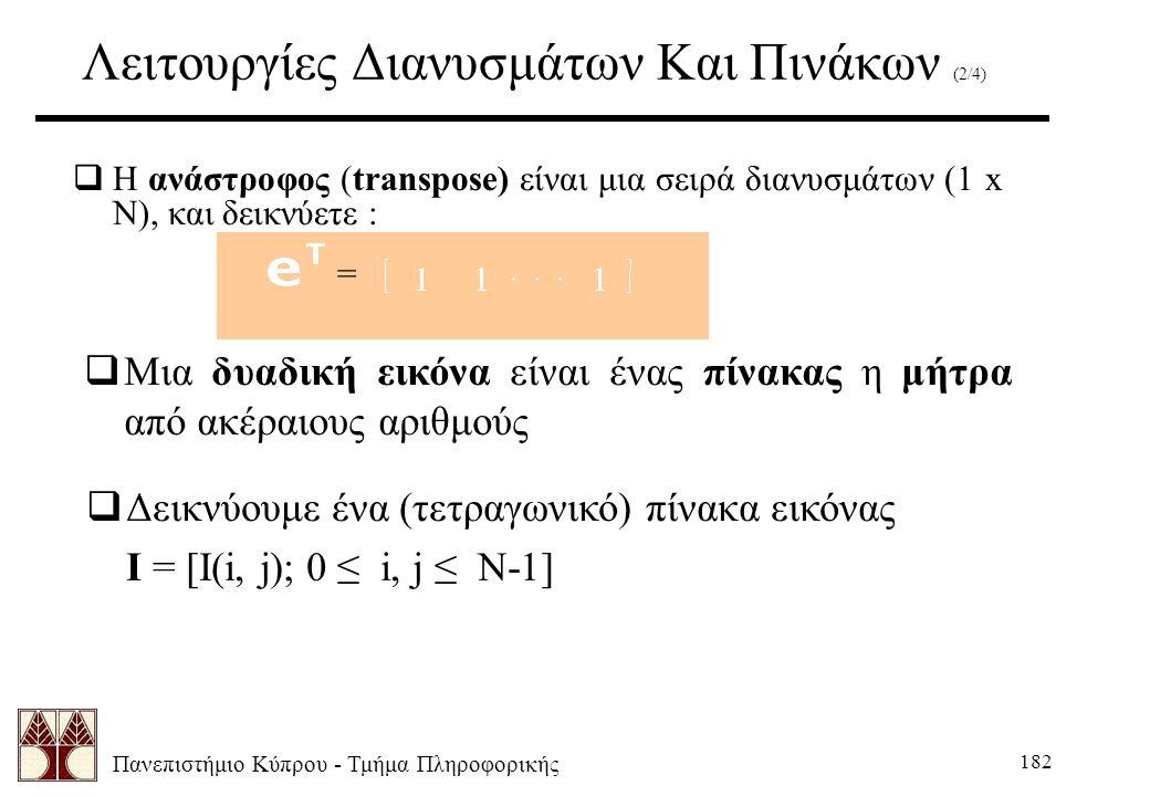 Πανεπιστήμιο Κύπρου - Τμήμα Πληροφορικής 182 Λειτουργίες Διανυσμάτων Και Πινάκων (2/4)  Η ανάστροφος (transpose) είναι μια σειρά διανυσμάτων (1 x N), και δεικνύετε :  Μια δυαδική εικόνα είναι ένας πίνακας η μήτρα από ακέραιους αριθμούς =  Δεικνύουμε ένα (τετραγωνικό) πίνακα εικόνας I = [I(i, j); 0 ≤ i, j ≤ N-1]