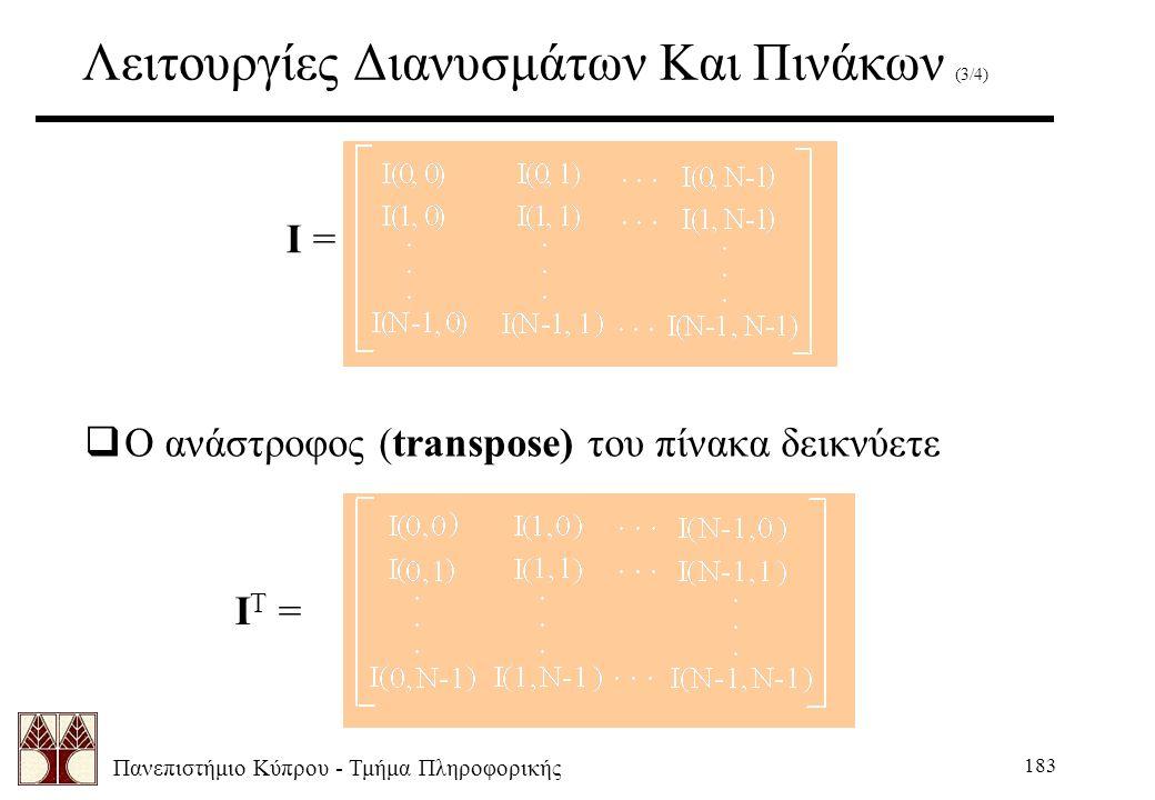 Πανεπιστήμιο Κύπρου - Τμήμα Πληροφορικής 183 Λειτουργίες Διανυσμάτων Και Πινάκων (3/4) I = I T =  Ο ανάστροφος (transpose) του πίνακα δεικνύετε
