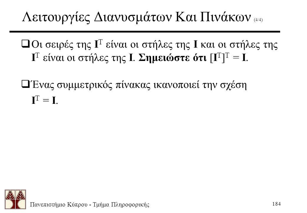 Πανεπιστήμιο Κύπρου - Τμήμα Πληροφορικής 184 Λειτουργίες Διανυσμάτων Και Πινάκων (4/4)  Οι σειρές της I T είναι οι στήλες της I και οι στήλες της I T είναι οι στήλες της I.