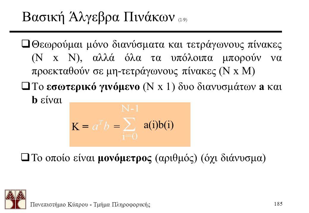 Πανεπιστήμιο Κύπρου - Τμήμα Πληροφορικής 185 Βασική Άλγεβρα Πινάκων (1/9)  Θεωρούμαι μόνο διανύσματα και τετράγωνους πίνακες (N x N), αλλά όλα τα υπόλοιπα μπορούν να προεκταθούν σε μη-τετράγωνους πίνακες (N x M)  Το εσωτερικό γινόμενο (N x 1) δυο διανυσμάτων a και b είναι K = = a(i)b(i)  Το οποίο είναι μονόμετρος (αριθμός) (όχι διάνυσμα)