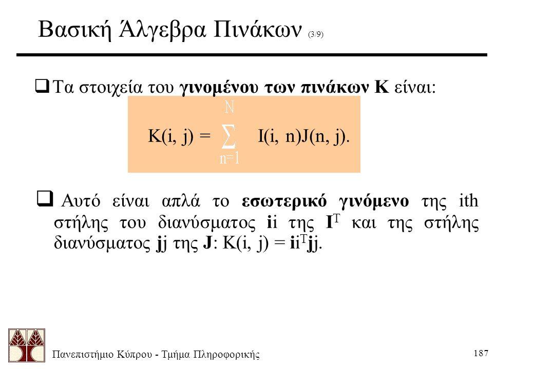 Πανεπιστήμιο Κύπρου - Τμήμα Πληροφορικής 187 Βασική Άλγεβρα Πινάκων (3/9)  Τα στοιχεία του γινομένου των πινάκων K είναι: K(i, j) = I(i, n)J(n, j). 