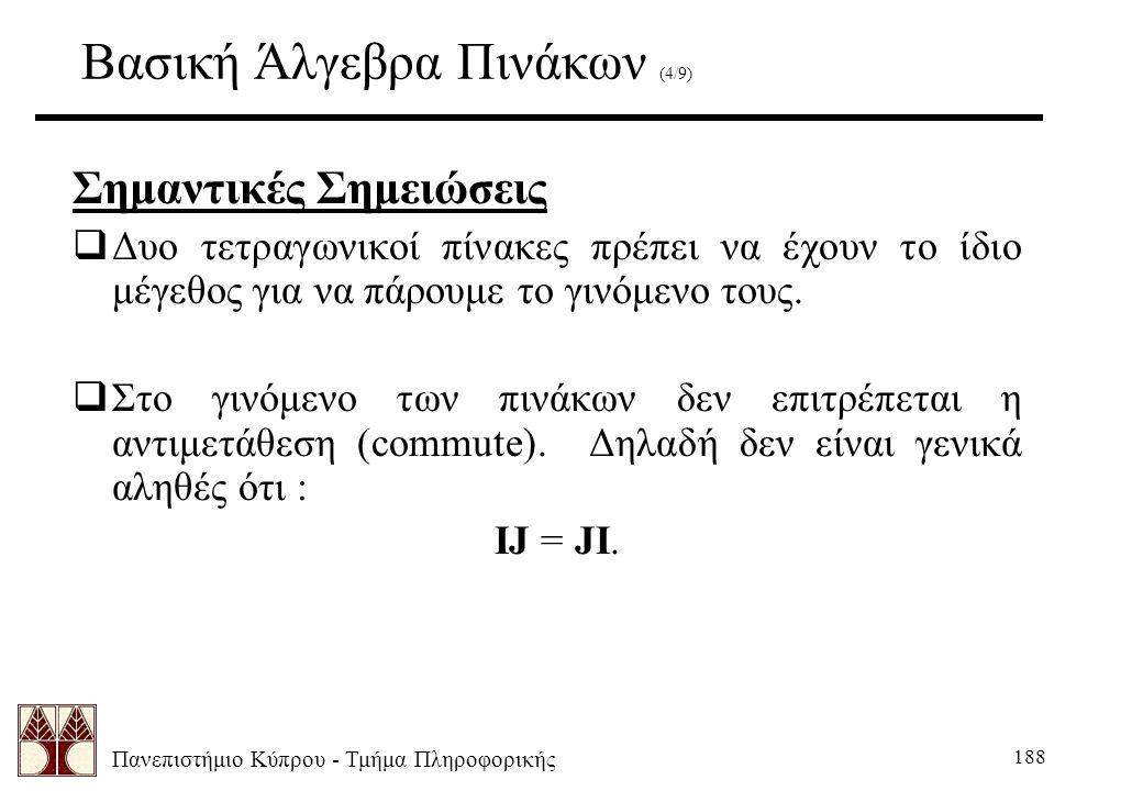 Πανεπιστήμιο Κύπρου - Τμήμα Πληροφορικής 188 Βασική Άλγεβρα Πινάκων (4/9) Σημαντικές Σημειώσεις  Δυο τετραγωνικοί πίνακες πρέπει να έχουν το ίδιο μέγεθος για να πάρουμε το γινόμενο τους.