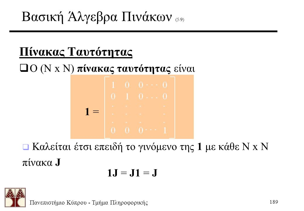 Πανεπιστήμιο Κύπρου - Τμήμα Πληροφορικής 189 Βασική Άλγεβρα Πινάκων (5/9) Πίνακας Ταυτότητας  Ο (N x N) πίνακας ταυτότητας είναι 1 =  Καλείται έτσι επειδή το γινόμενο της 1 με κάθε N x N πίνακα J 1J = J1 = J
