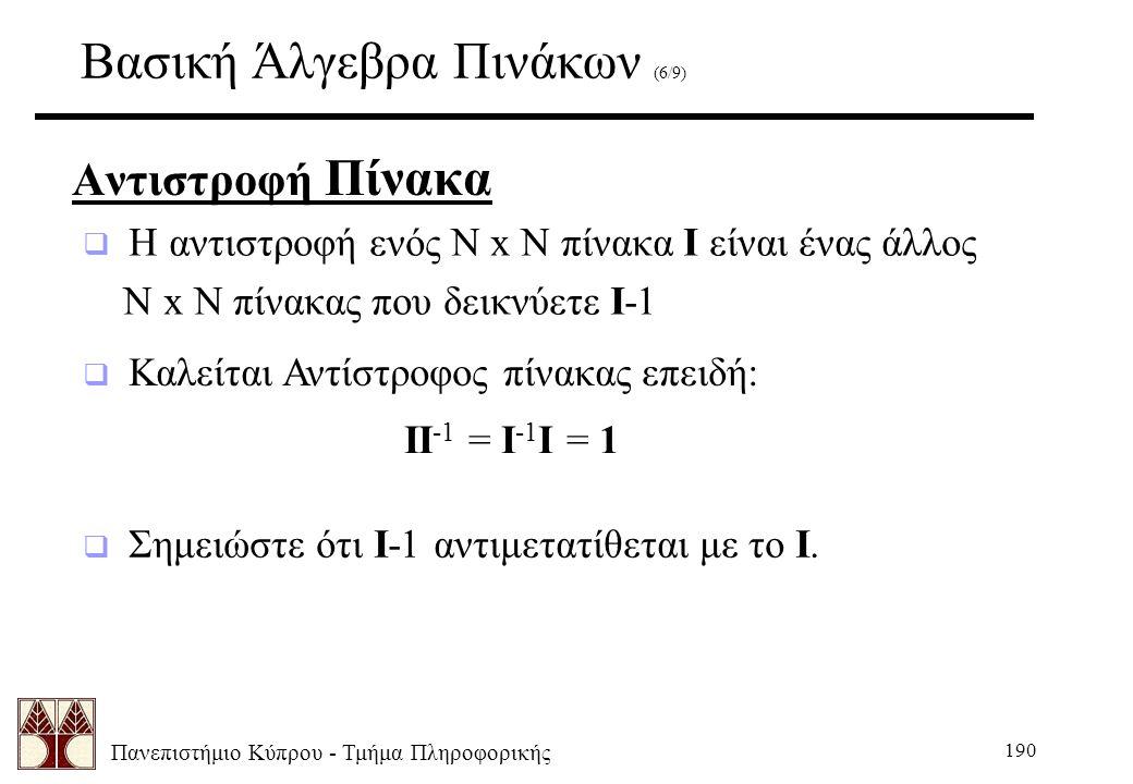 Πανεπιστήμιο Κύπρου - Τμήμα Πληροφορικής 190 Βασική Άλγεβρα Πινάκων (6/9) Αντιστροφή Πίνακα  Σημειώστε ότι I-1 αντιμετατίθεται με το I.