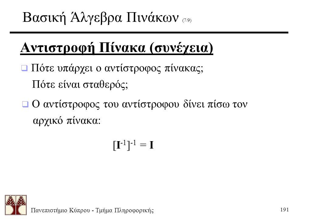 Πανεπιστήμιο Κύπρου - Τμήμα Πληροφορικής 191 Βασική Άλγεβρα Πινάκων (7/9) Αντιστροφή Πίνακα (συνέχεια)  Πότε υπάρχει ο αντίστροφος πίνακας; Πότε είναι σταθερός;  Ο αντίστροφος του αντίστροφου δίνει πίσω τον αρχικό πίνακα: [I -1 ] -1 = I