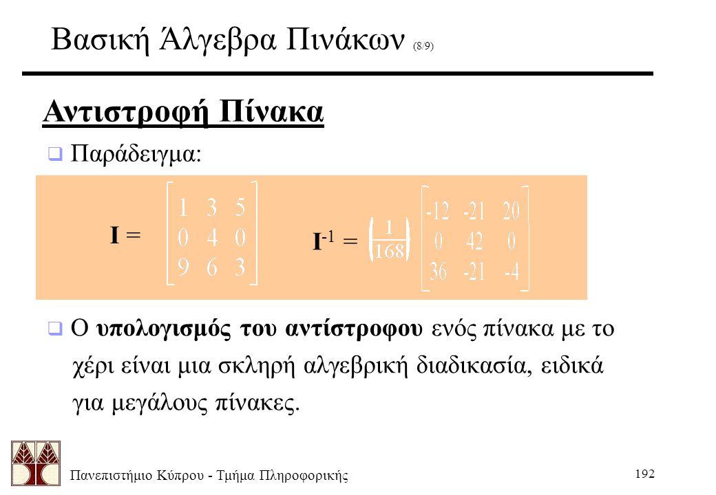 Πανεπιστήμιο Κύπρου - Τμήμα Πληροφορικής 192 Βασική Άλγεβρα Πινάκων (8/9) Αντιστροφή Πίνακα  Παράδειγμα: I = I -1 =  Ο υπολογισμός του αντίστροφου ενός πίνακα με το χέρι είναι μια σκληρή αλγεβρική διαδικασία, ειδικά για μεγάλους πίνακες.