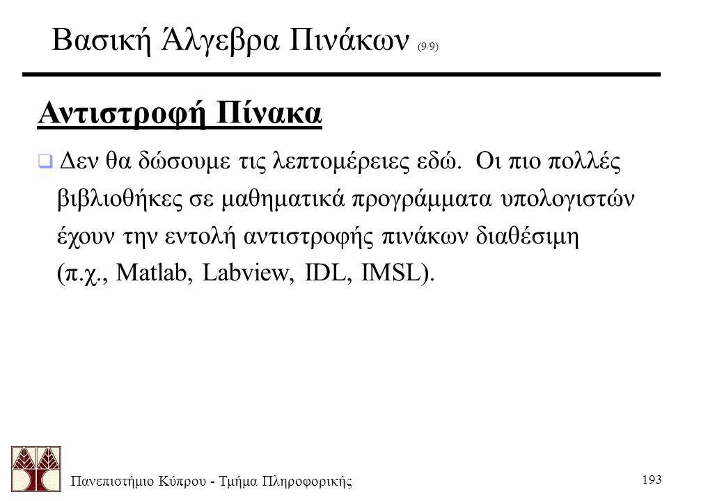 Πανεπιστήμιο Κύπρου - Τμήμα Πληροφορικής 193 Βασική Άλγεβρα Πινάκων (9/9) Αντιστροφή Πίνακα  Δεν θα δώσουμε τις λεπτομέρειες εδώ. Οι πιο πολλές βιβλι