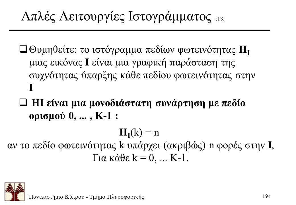 Πανεπιστήμιο Κύπρου - Τμήμα Πληροφορικής 194 Aπλές Λειτουργίες Ιστογράμματος (1/6)  Θυμηθείτε: το ιστόγραμμα πεδίων φωτεινότητας H I μιας εικόνας I είναι μια γραφική παράσταση της συχνότητας ύπαρξης κάθε πεδίου φωτεινότητας στην I  HI είναι μια μονοδιάστατη συνάρτηση με πεδίο ορισμού 0,..., K-1 : H I (k) = n αν το πεδίο φωτεινότητας k υπάρχει (ακριβώς) n φορές στην I, Για κάθε k = 0,...