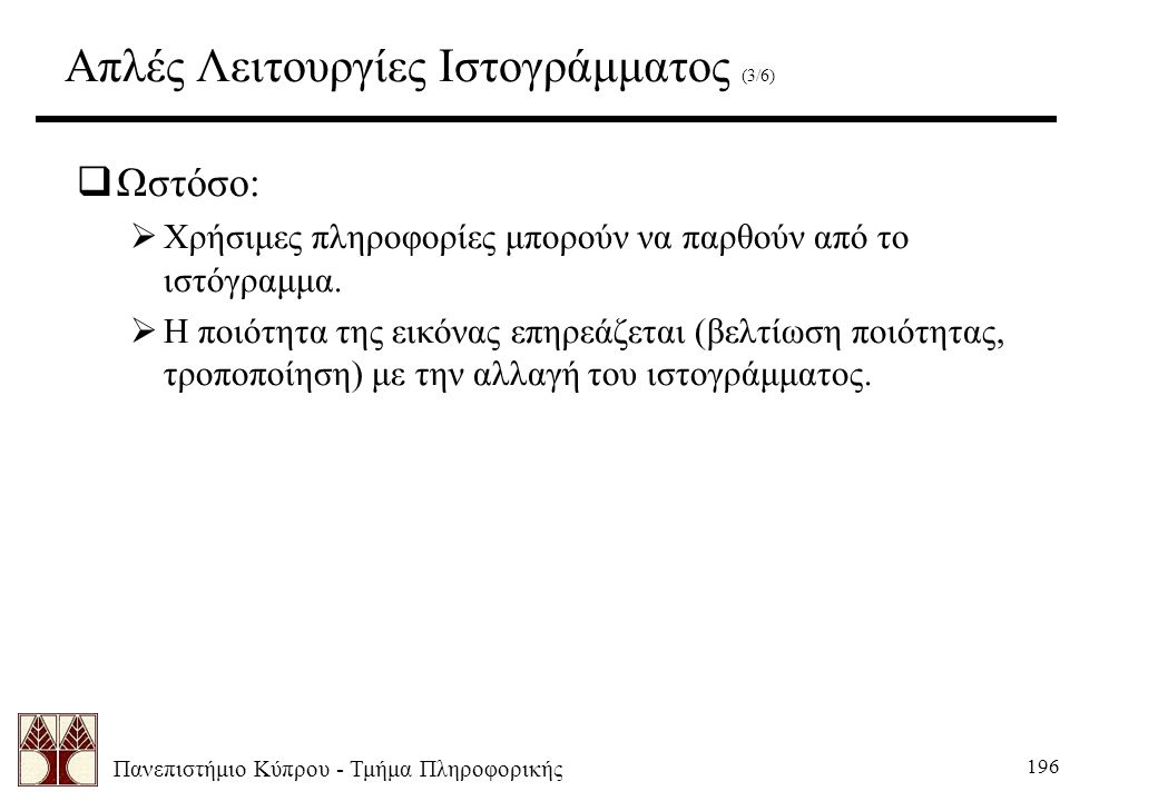 Πανεπιστήμιο Κύπρου - Τμήμα Πληροφορικής 196 Απλές Λειτουργίες Ιστογράμματος (3/6)  Ωστόσο:  Χρήσιμες πληροφορίες μπορούν να παρθούν από το ιστόγραμμα.