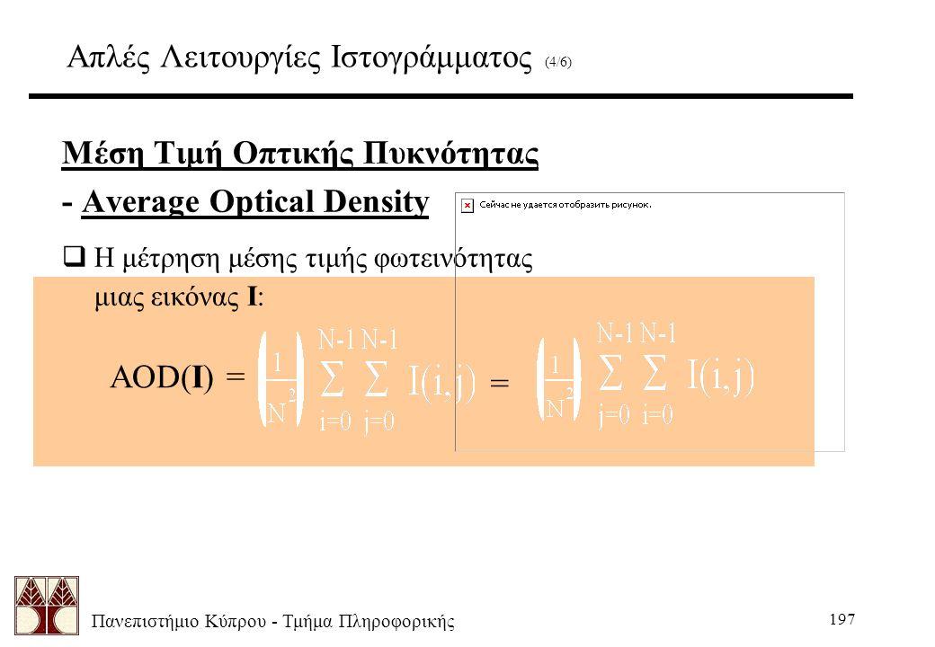 Πανεπιστήμιο Κύπρου - Τμήμα Πληροφορικής 197 Απλές Λειτουργίες Ιστογράμματος (4/6) Μέση Τιμή Οπτικής Πυκνότητας - Average Optical Density  Η μέτρηση μέσης τιμής φωτεινότητας μιας εικόνας I: AOD(I) = =