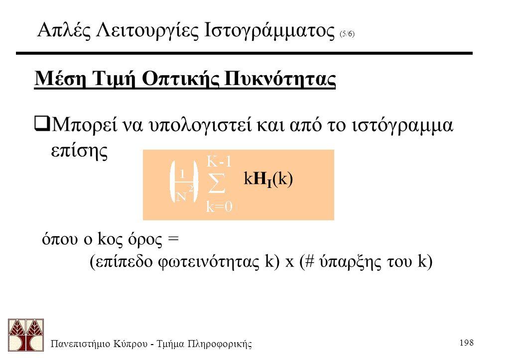Πανεπιστήμιο Κύπρου - Τμήμα Πληροφορικής 198 Απλές Λειτουργίες Ιστογράμματος (5/6)  Μπορεί να υπολογιστεί και από το ιστόγραμμα επίσης kH I (k) όπου ο kος όρος = (επίπεδο φωτεινότητας k) x (# ύπαρξης του k) Μέση Τιμή Οπτικής Πυκνότητας