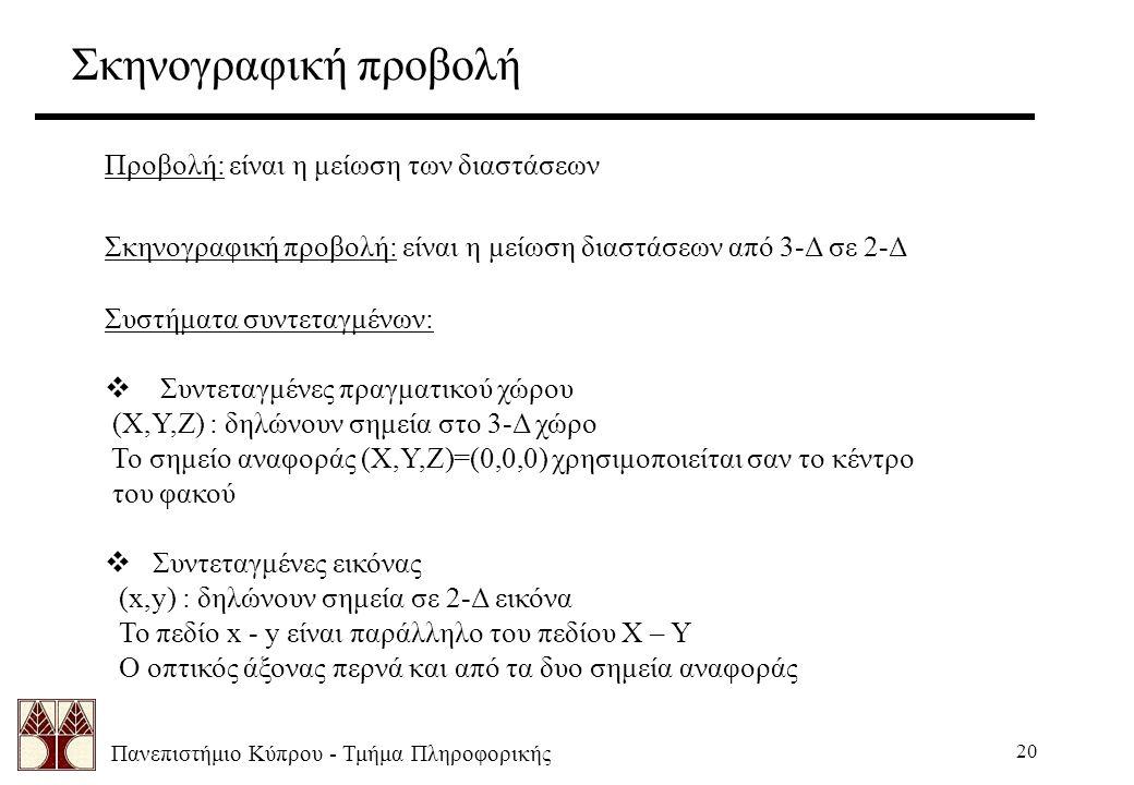 Πανεπιστήμιο Κύπρου - Τμήμα Πληροφορικής 20 Προβολή: είναι η μείωση των διαστάσεων Σκηνογραφική προβολή: είναι η μείωση διαστάσεων από 3-Δ σε 2-Δ Συστήματα συντεταγμένων:  Συντεταγμένες πραγματικού χώρου (Χ,Υ,Ζ) : δηλώνουν σημεία στο 3-Δ χώρο Το σημείο αναφοράς (Χ,Υ,Ζ)=(0,0,0) χρησιμοποιείται σαν το κέντρο του φακού  Συντεταγμένες εικόνας (x,y) : δηλώνουν σημεία σε 2-Δ εικόνα Το πεδίο x - y είναι παράλληλο του πεδίου Χ – Υ Ο οπτικός άξονας περνά και από τα δυο σημεία αναφοράς Σκηνογραφική προβολή