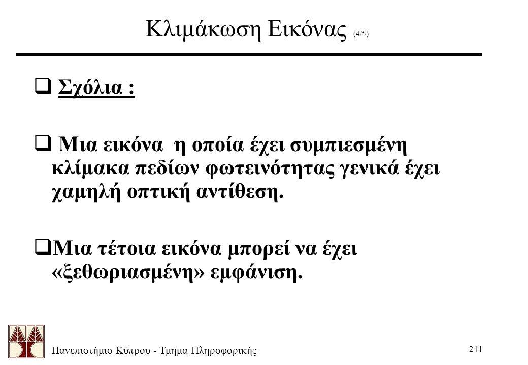 Πανεπιστήμιο Κύπρου - Τμήμα Πληροφορικής 211 Κλιμάκωση Εικόνας (4/5)  Σχόλια :  Μια εικόνα η οποία έχει συμπιεσμένη κλίμακα πεδίων φωτεινότητας γενικά έχει χαμηλή οπτική αντίθεση.