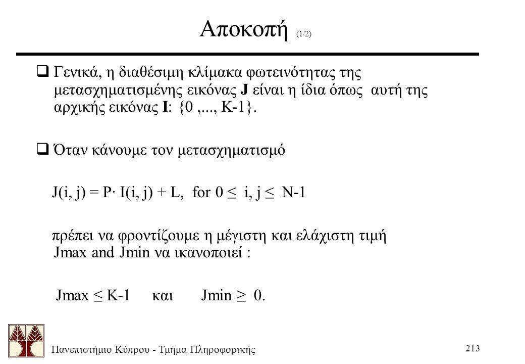 Πανεπιστήμιο Κύπρου - Τμήμα Πληροφορικής 213 Αποκοπή (1/2)  Γενικά, η διαθέσιμη κλίμακα φωτεινότητας της μετασχηματισμένης εικόνας J είναι η ίδια όπως αυτή της αρχικής εικόνας I: {0,..., K-1}.