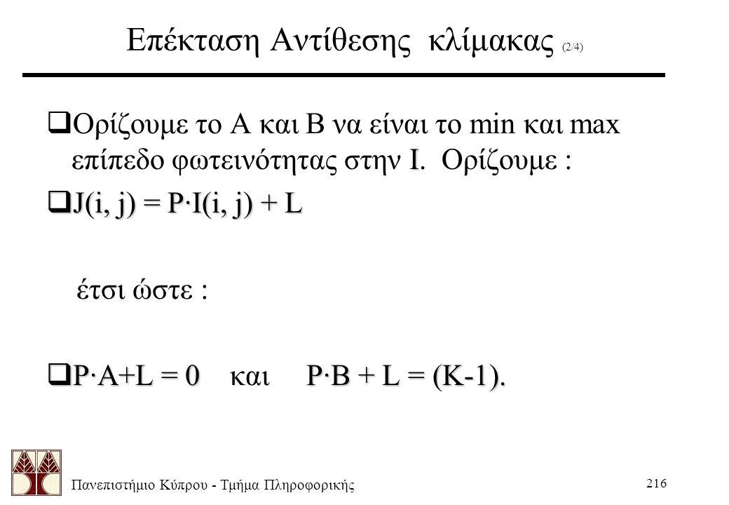 Πανεπιστήμιο Κύπρου - Τμήμα Πληροφορικής 216 Επέκταση Αντίθεσης κλίμακας (2/4) Ι  Ορίζουμε το Α και Β να είναι το min και max επίπεδο φωτεινότητας στην Ι.