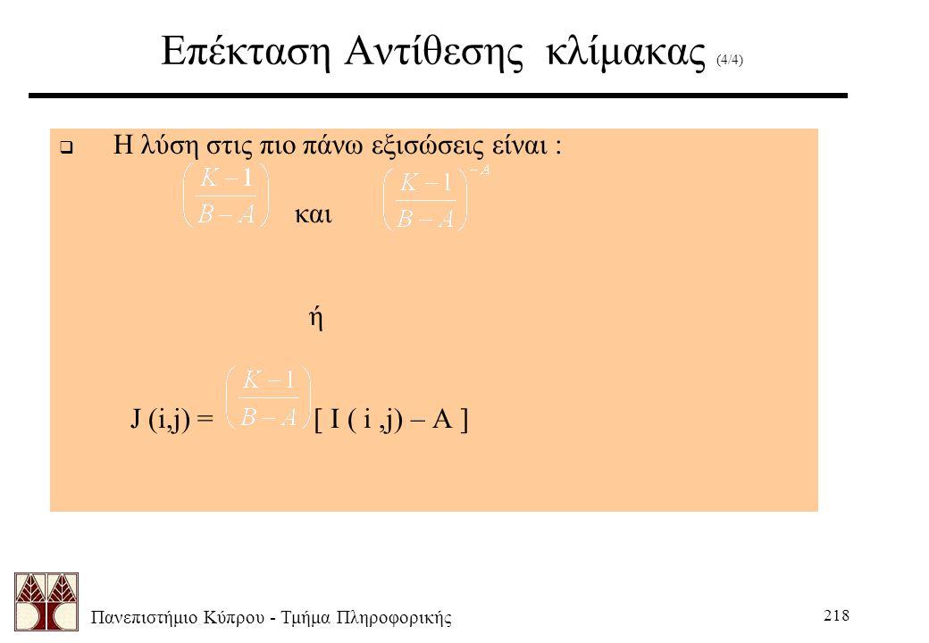 Πανεπιστήμιο Κύπρου - Τμήμα Πληροφορικής 218 Επέκταση Αντίθεσης κλίμακας (4/4)  Η λύση στις πιο πάνω εξισώσεις είναι : και ή J (i,j) = [ I ( i,j) – A