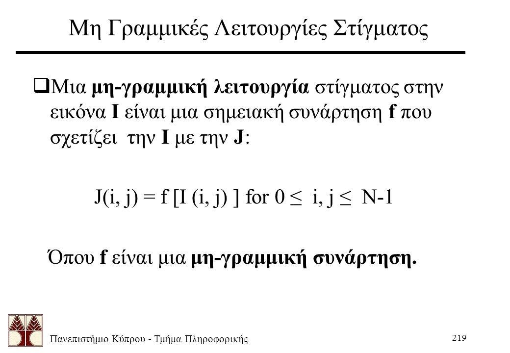 Πανεπιστήμιο Κύπρου - Τμήμα Πληροφορικής 219 Μη Γραμμικές Λειτουργίες Στίγματος  Μια μη-γραμμική λειτουργία στίγματος στην εικόνα Ι είναι μια σημειακή συνάρτηση f που σχετίζει την I με την J: J(i, j) = f [I (i, j) ] for 0 ≤ i, j ≤ N-1 Όπου f είναι μια μη-γραμμική συνάρτηση.