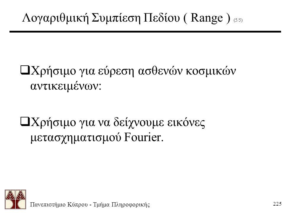 Πανεπιστήμιο Κύπρου - Τμήμα Πληροφορικής 225 Λογαριθμική Συμπίεση Πεδίου ( Range ) (5/5)  Χρήσιμο για εύρεση ασθενών κοσμικών αντικειμένων:  Χρήσιμο για να δείχνουμε εικόνες μετασχηματισμού Fourier.