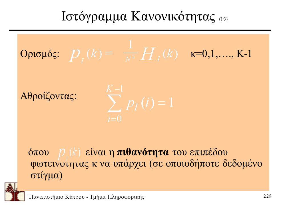Πανεπιστήμιο Κύπρου - Τμήμα Πληροφορικής 228 Ιστόγραμμα Κανονικότητας (1/3) Ορισμός: κ=0,1,…., K-1 Αθροίζοντας: όπου είναι η πιθανότητα του επιπέδου φωτεινότητας κ να υπάρχει (σε οποιοδήποτε δεδομένο στίγμα)