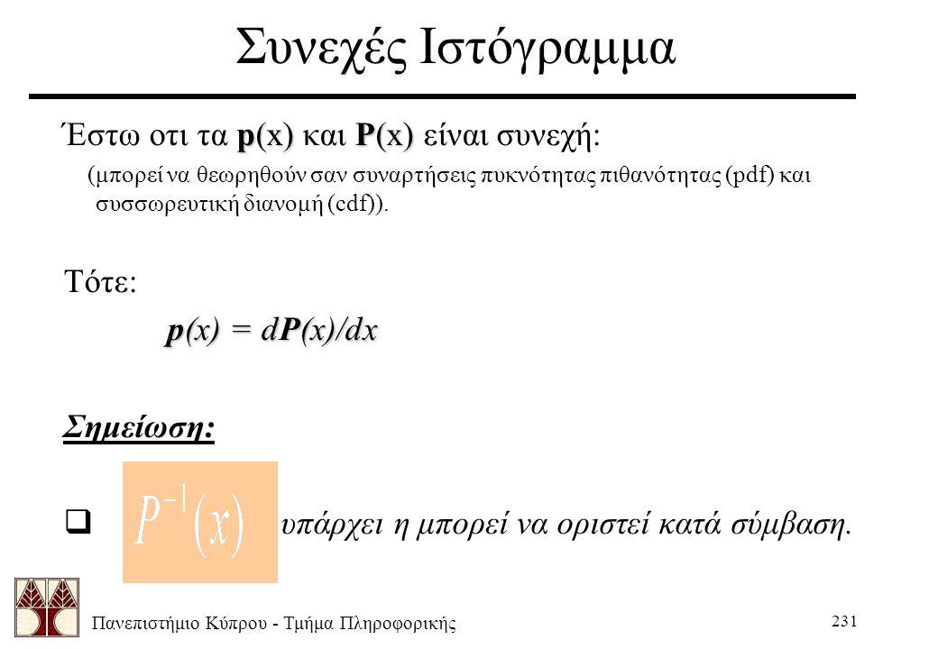 Πανεπιστήμιο Κύπρου - Τμήμα Πληροφορικής 231 Συνεχές Ιστόγραμμα p(x)P(x) Έστω οτι τα p(x) και P(x) είναι συνεχή: (μπορεί να θεωρηθούν σαν συναρτήσεις πυκνότητας πιθανότητας (pdf) και συσσωρευτική διανομή (cdf)).