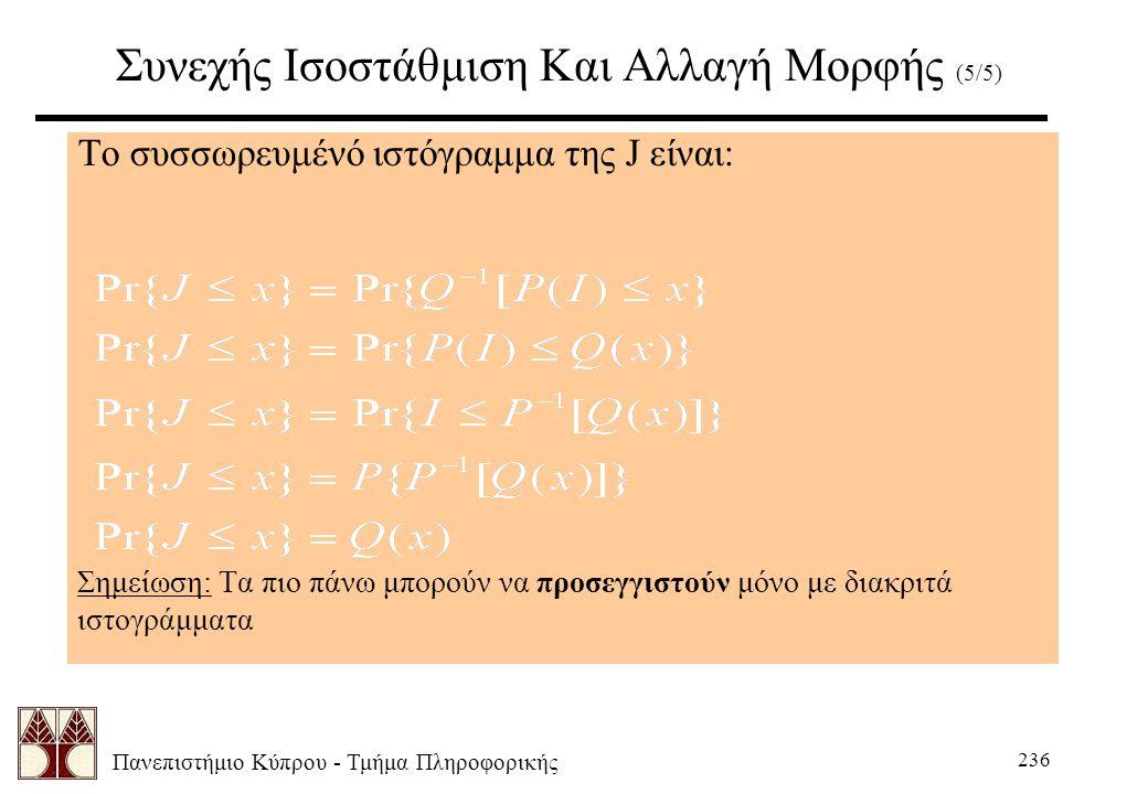 Πανεπιστήμιο Κύπρου - Τμήμα Πληροφορικής 236 Συνεχής Ισοστάθμιση Και Αλλαγή Μορφής (5/5) Το συσσωρευμένό ιστόγραμμα της J είναι: Σημείωση: Τα πιο πάνω μπορούν να προσεγγιστούν μόνο με διακριτά ιστογράμματα
