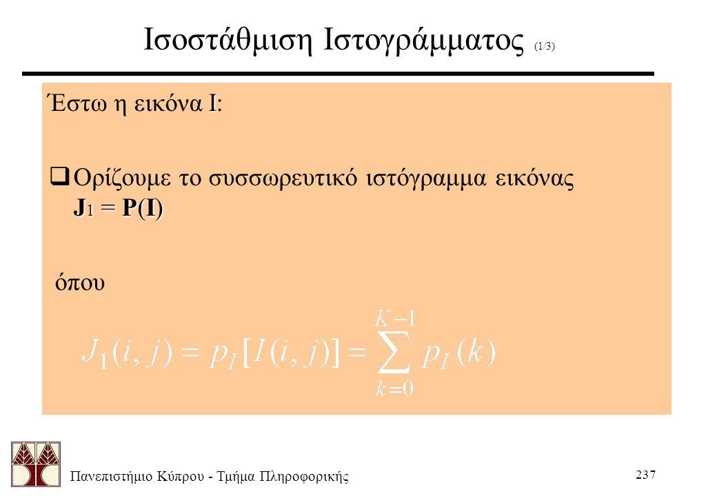 Πανεπιστήμιο Κύπρου - Τμήμα Πληροφορικής 237 Ισοστάθμιση Ιστογράμματος (1/3) Ι Έστω η εικόνα Ι: J 1 = P(I)  Ορίζουμε το συσσωρευτικό ιστόγραμμα εικόνας J 1 = P(I) όπου