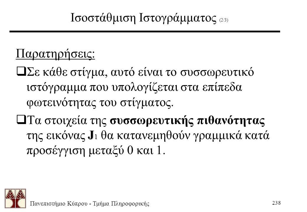 Πανεπιστήμιο Κύπρου - Τμήμα Πληροφορικής 238 Ισοστάθμιση Ιστογράμματος (2/3) Παρατηρήσεις:  Σε κάθε στίγμα, αυτό είναι το συσσωρευτικό ιστόγραμμα που υπολογίζεται στα επίπεδα φωτεινότητας του στίγματος.