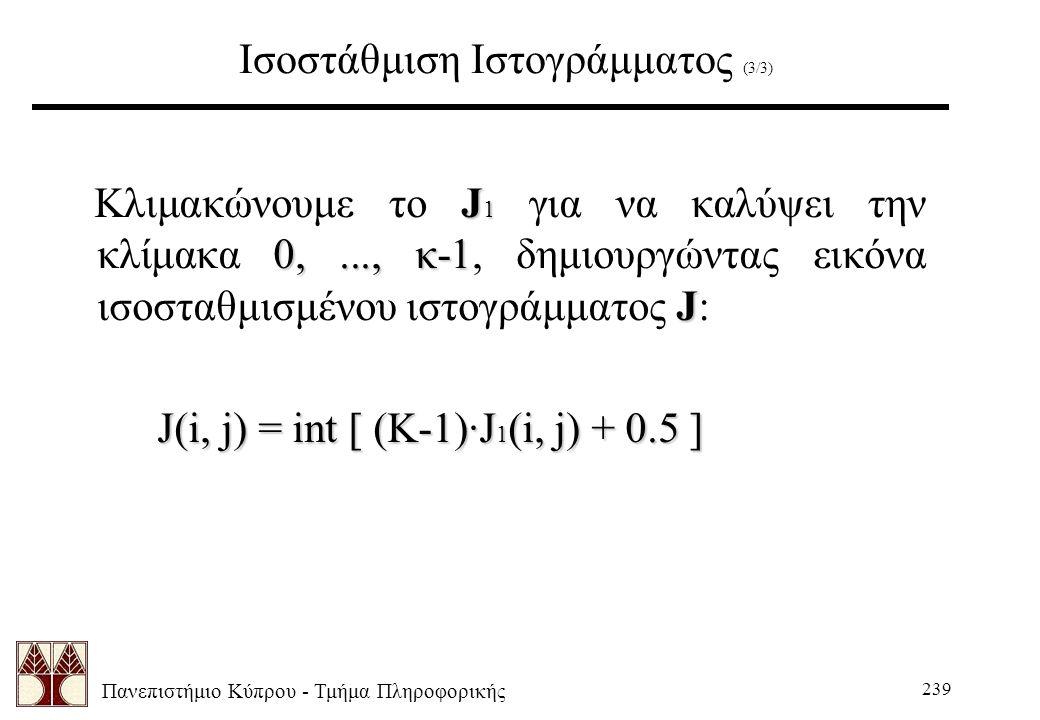 Πανεπιστήμιο Κύπρου - Τμήμα Πληροφορικής 239 Ισοστάθμιση Ιστογράμματος (3/3) J 1 0,..., κ-1 J Κλιμακώνουμε το J 1 για να καλύψει την κλίμακα 0,..., κ-1, δημιουργώντας εικόνα ισοσταθμισμένου ιστογράμματος J: J(i, j) = int [ (K-1)·J 1 (i, j) + 0.5 ]
