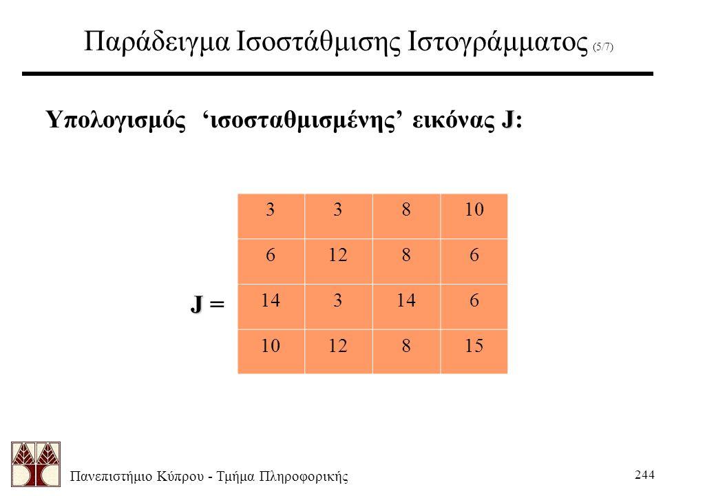 Πανεπιστήμιο Κύπρου - Τμήμα Πληροφορικής 244 Παράδειγμα Ισοστάθμισης Ιστογράμματος (5/7) J Υπολογισμός 'ισοσταθμισμένης' εικόνας J: J J = 33810 61286 143 6 1012815