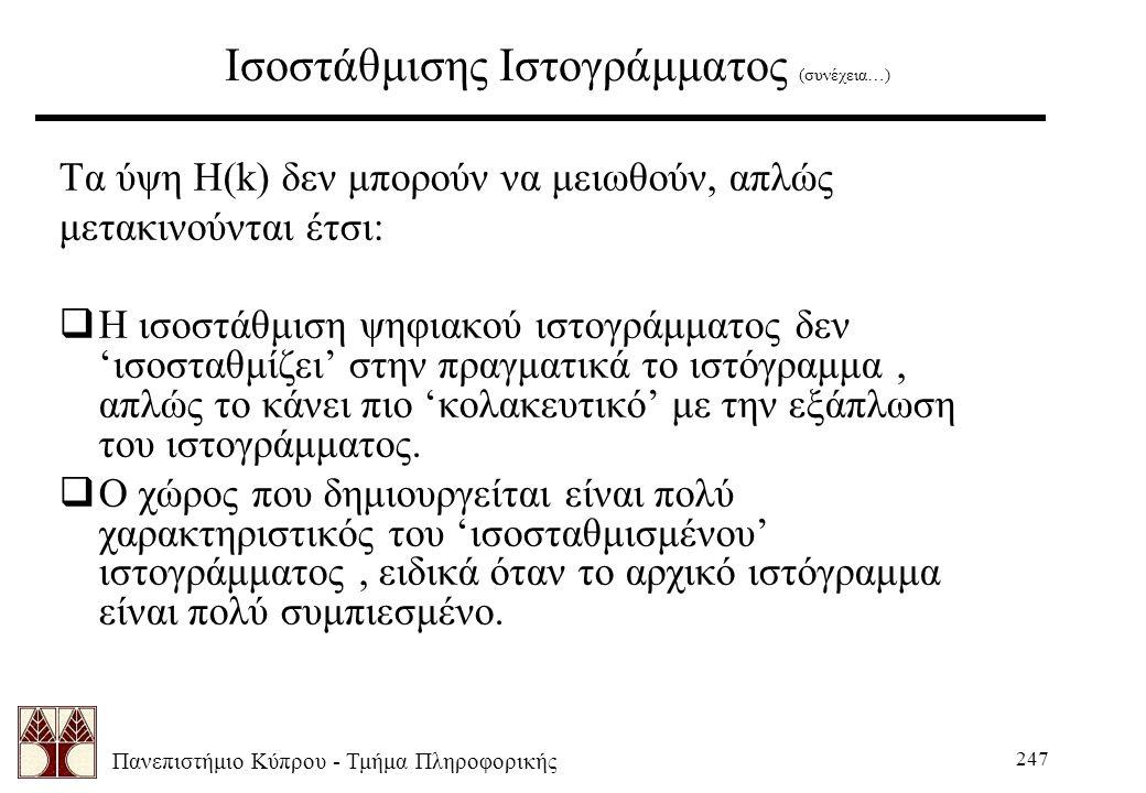 Πανεπιστήμιο Κύπρου - Τμήμα Πληροφορικής 247 Ισοστάθμισης Ιστογράμματος (συνέχεια…) Τα ύψη H(k) δεν μπορούν να μειωθούν, απλώς μετακινούνται έτσι:  Η ισοστάθμιση ψηφιακού ιστογράμματος δεν 'ισοσταθμίζει' στην πραγματικά το ιστόγραμμα, απλώς το κάνει πιο 'κολακευτικό' με την εξάπλωση του ιστογράμματος.