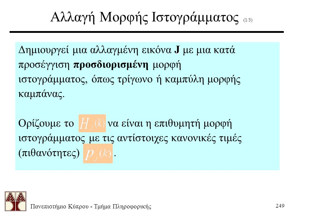 Πανεπιστήμιο Κύπρου - Τμήμα Πληροφορικής 249 Αλλαγή Μορφής Ιστογράμματος (1/3) J Δημιουργεί μια αλλαγμένη εικόνα J με μια κατά προσέγγιση προσδιορισμένη μορφή ιστογράμματος, όπως τρίγωνο ή καμπύλη μορφής καμπάνας.