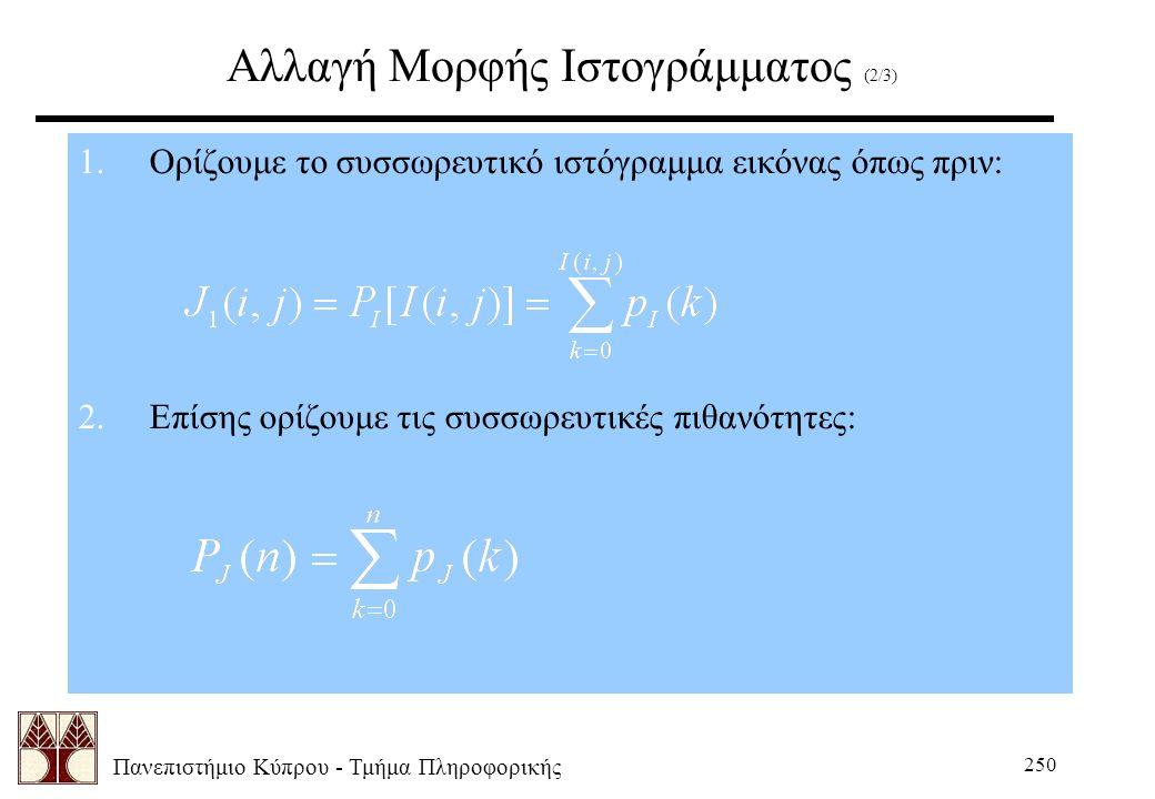 Πανεπιστήμιο Κύπρου - Τμήμα Πληροφορικής 250 Αλλαγή Μορφής Ιστογράμματος (2/3) 1.Ορίζουμε το συσσωρευτικό ιστόγραμμα εικόνας όπως πριν: 2.Επίσης ορίζουμε τις συσσωρευτικές πιθανότητες: