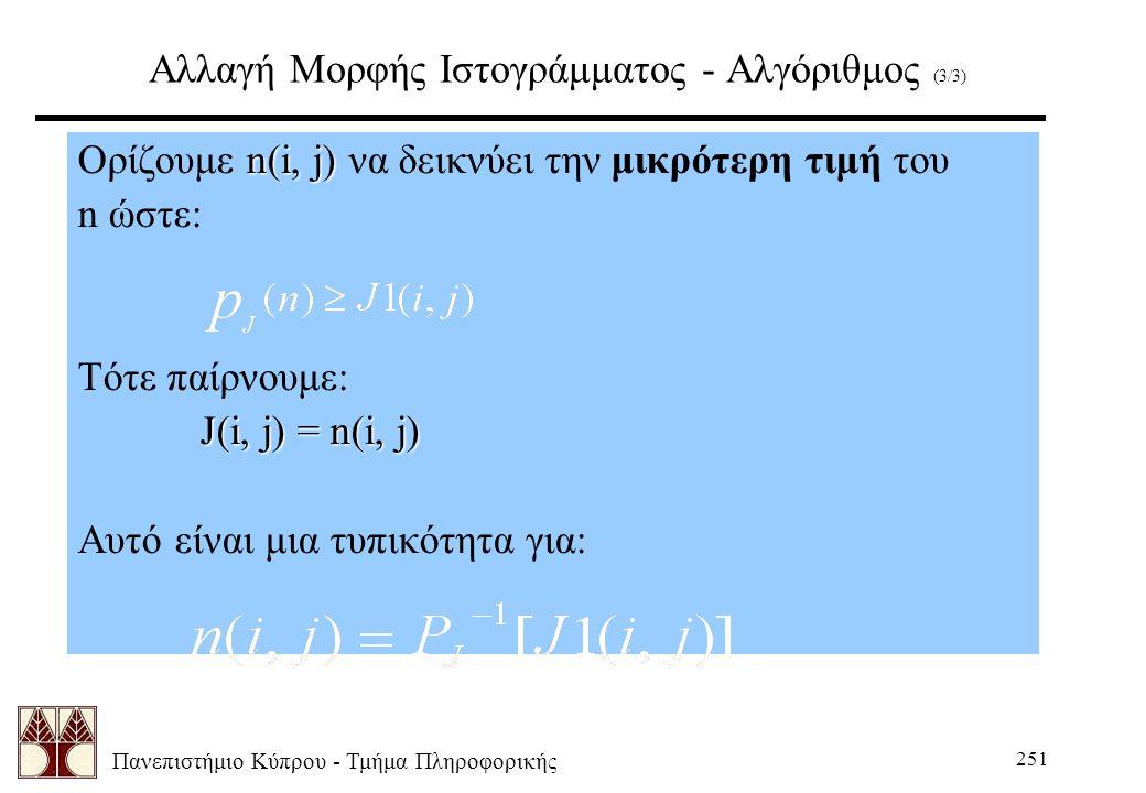Πανεπιστήμιο Κύπρου - Τμήμα Πληροφορικής 251 Αλλαγή Μορφής Ιστογράμματος - Αλγόριθμος (3/3) n(i, j) Ορίζουμε n(i, j) να δεικνύει την μικρότερη τιμή του n ώστε: Τότε παίρνουμε: J(i, j) = n(i, j) Αυτό είναι μια τυπικότητα για: