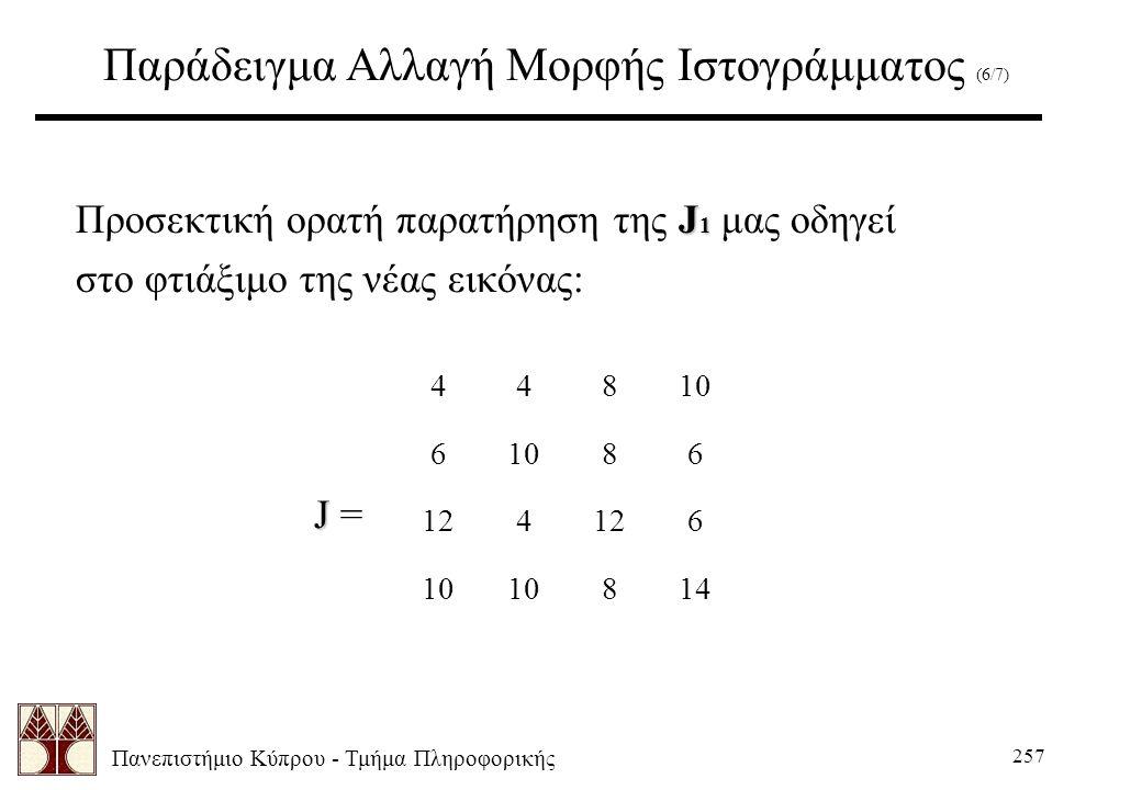 Πανεπιστήμιο Κύπρου - Τμήμα Πληροφορικής 257 Παράδειγμα Αλλαγή Μορφής Ιστογράμματος (6/7) J 1 Προσεκτική ορατή παρατήρηση της J 1 μας οδηγεί στο φτιάξιμο της νέας εικόνας: J J = 44810 6 86 124 6 10 814
