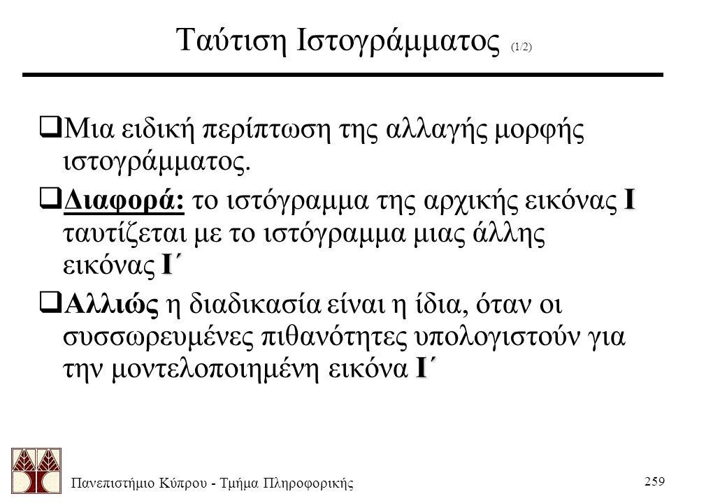 Πανεπιστήμιο Κύπρου - Τμήμα Πληροφορικής 259 Ταύτιση Ιστογράμματος (1/2)  Μια ειδική περίπτωση της αλλαγής μορφής ιστογράμματος.