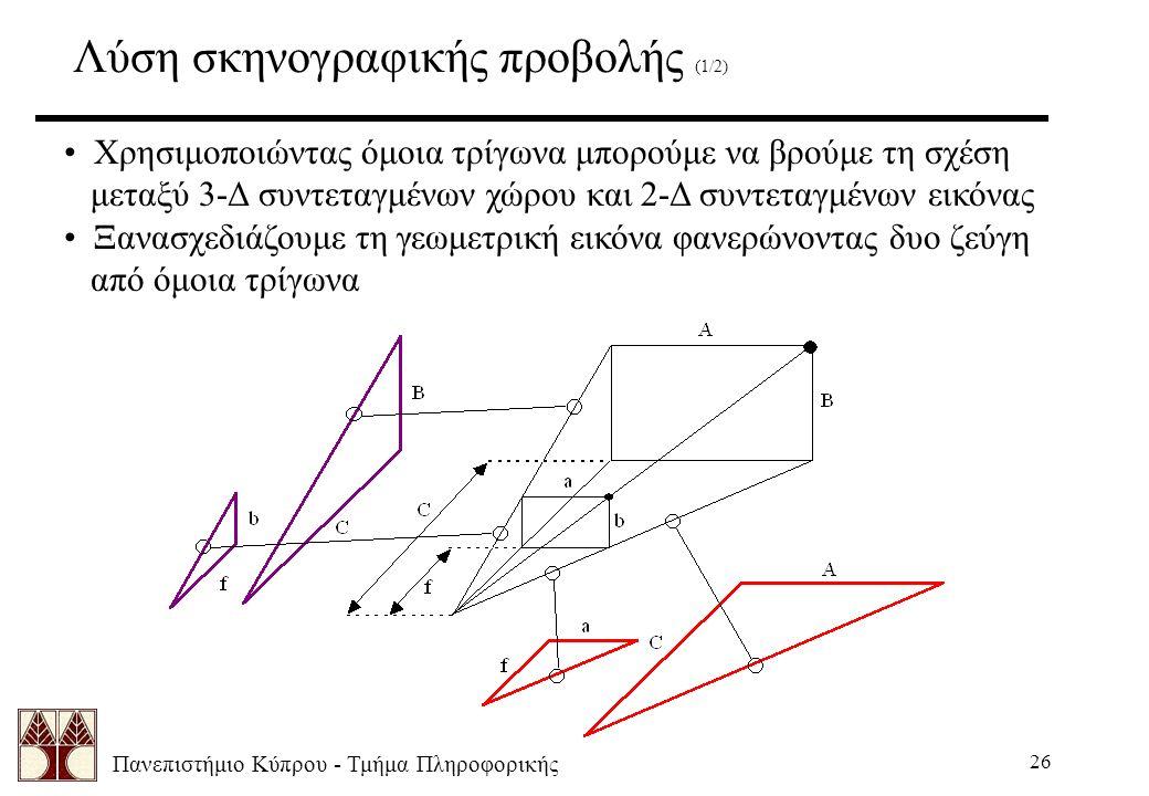 Πανεπιστήμιο Κύπρου - Τμήμα Πληροφορικής 26 Λύση σκηνογραφικής προβολής (1/2) Χρησιμοποιώντας όμοια τρίγωνα μπορούμε να βρούμε τη σχέση μεταξύ 3-Δ συντεταγμένων χώρου και 2-Δ συντεταγμένων εικόνας Ξανασχεδιάζουμε τη γεωμετρική εικόνα φανερώνοντας δυο ζεύγη από όμοια τρίγωνα