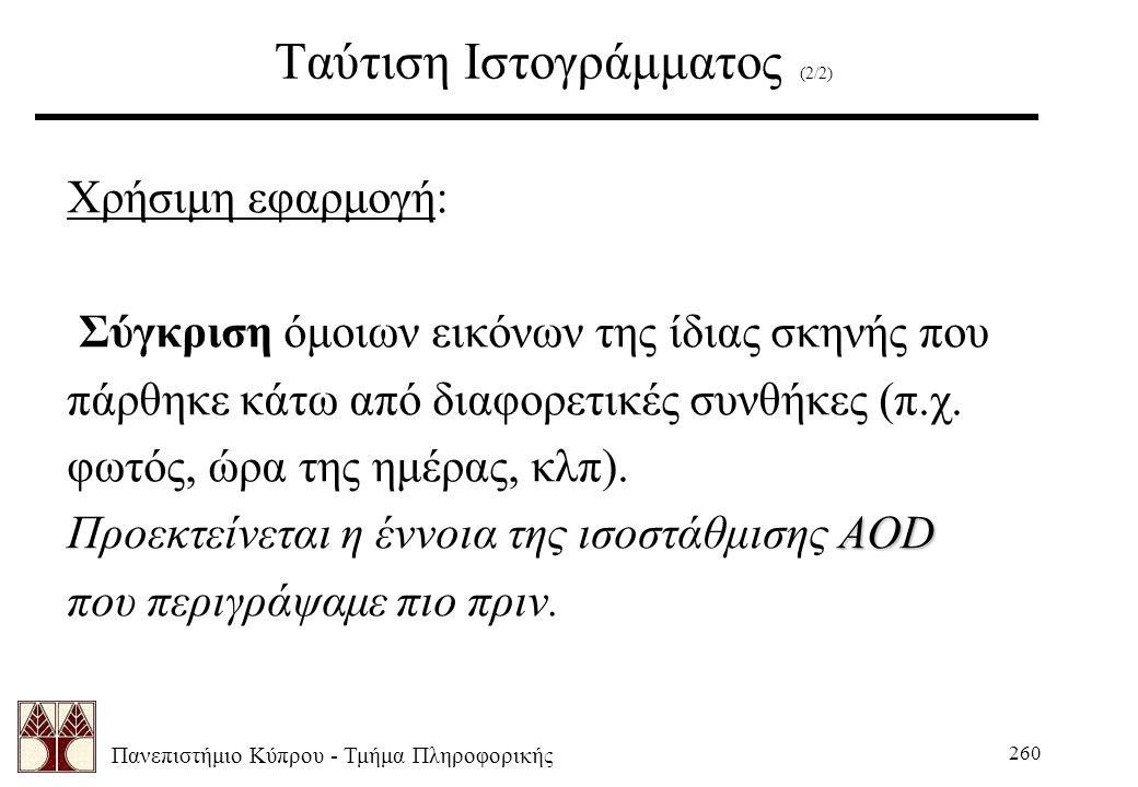 Πανεπιστήμιο Κύπρου - Τμήμα Πληροφορικής 260 Ταύτιση Ιστογράμματος (2/2) Χρήσιμη εφαρμογή: Σύγκριση όμοιων εικόνων της ίδιας σκηνής που πάρθηκε κάτω από διαφορετικές συνθήκες (π.χ.