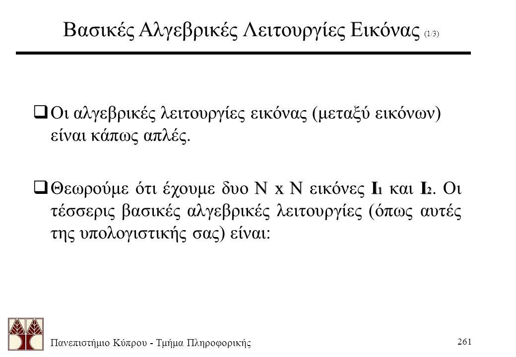 Πανεπιστήμιο Κύπρου - Τμήμα Πληροφορικής 261 Βασικές Αλγεβρικές Λειτουργίες Εικόνας (1/3)  Οι αλγεβρικές λειτουργίες εικόνας (μεταξύ εικόνων) είναι κάπως απλές.