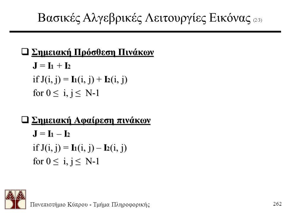 Πανεπιστήμιο Κύπρου - Τμήμα Πληροφορικής 262 Βασικές Αλγεβρικές Λειτουργίες Εικόνας (2/3)  Σημειακή Πρόσθεση Πινάκων J = I 1 + I 2 J = I 1 + I 2 if J(i, j) = I 1 (i, j) + I 2 (i, j) if J(i, j) = I 1 (i, j) + I 2 (i, j) for 0 ≤ i, j ≤ N-1 for 0 ≤ i, j ≤ N-1  Σημειακή Αφαίρεση πινάκων J = I 1 – I 2 if J(i, j) = I 1 (i, j) – I 2 (i, j) for 0 ≤ i, j ≤ N-1 for 0 ≤ i, j ≤ N-1