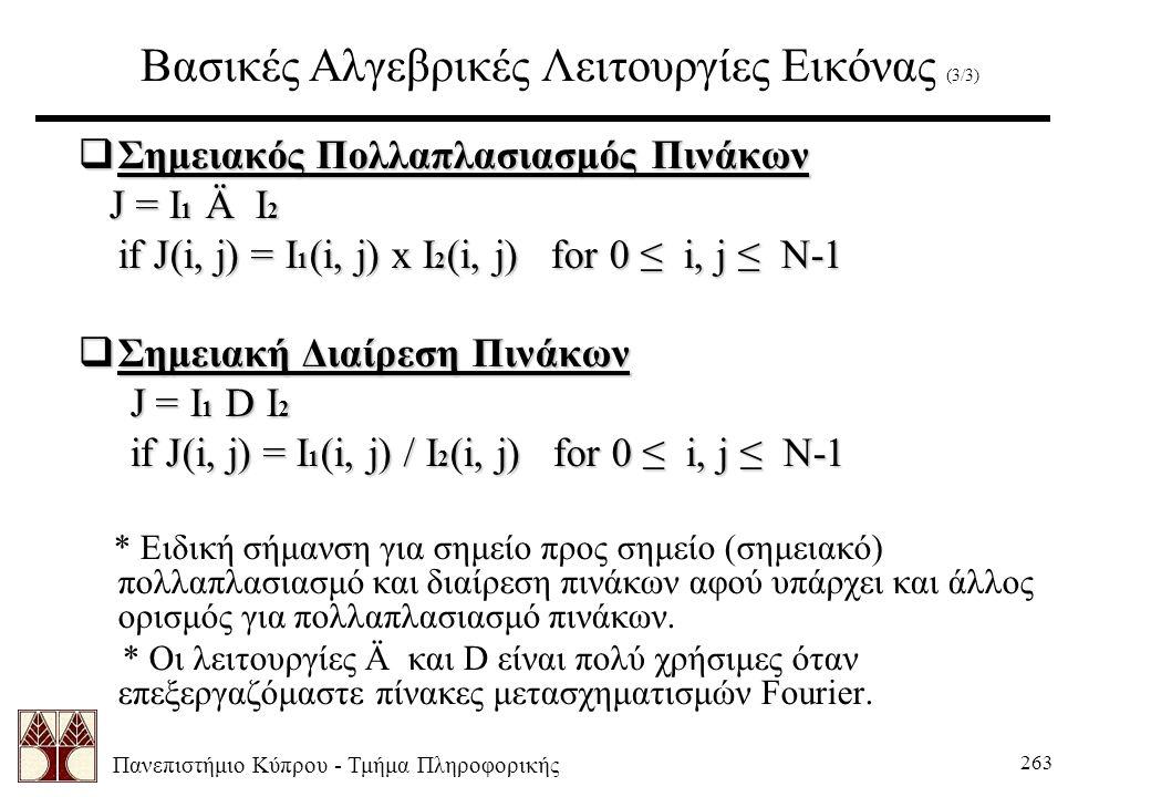 Πανεπιστήμιο Κύπρου - Τμήμα Πληροφορικής 263 Βασικές Αλγεβρικές Λειτουργίες Εικόνας (3/3)  Σημειακός Πολλαπλασιασμός Πινάκων J = I 1 Ä I 2 J = I 1 Ä I 2 if J(i, j) = I 1 (i, j) x I 2 (i, j) for 0 ≤ i, j ≤ N-1  Σημειακή Διαίρεση Πινάκων J = I 1 D I 2 J = I 1 D I 2 if J(i, j) = I 1 (i, j) / I 2 (i, j) for 0 ≤ i, j ≤ N-1 * Ειδική σήμανση για σημείο προς σημείο (σημειακό) πολλαπλασιασμό και διαίρεση πινάκων αφού υπάρχει και άλλος ορισμός για πολλαπλασιασμό πινάκων.
