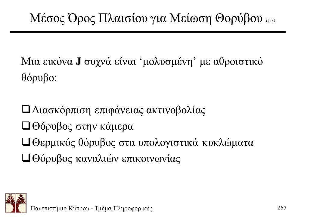 Πανεπιστήμιο Κύπρου - Τμήμα Πληροφορικής 265 Μέσος Όρος Πλαισίου για Μείωση Θορύβου (1/3) J Μια εικόνα J συχνά είναι 'μολυσμένη' με αθροιστικό θόρυβο:  Διασκόρπιση επιφάνειας ακτινοβολίας  Θόρυβος στην κάμερα  Θερμικός θόρυβος στα υπολογιστικά κυκλώματα  Θόρυβος καναλιών επικοινωνίας