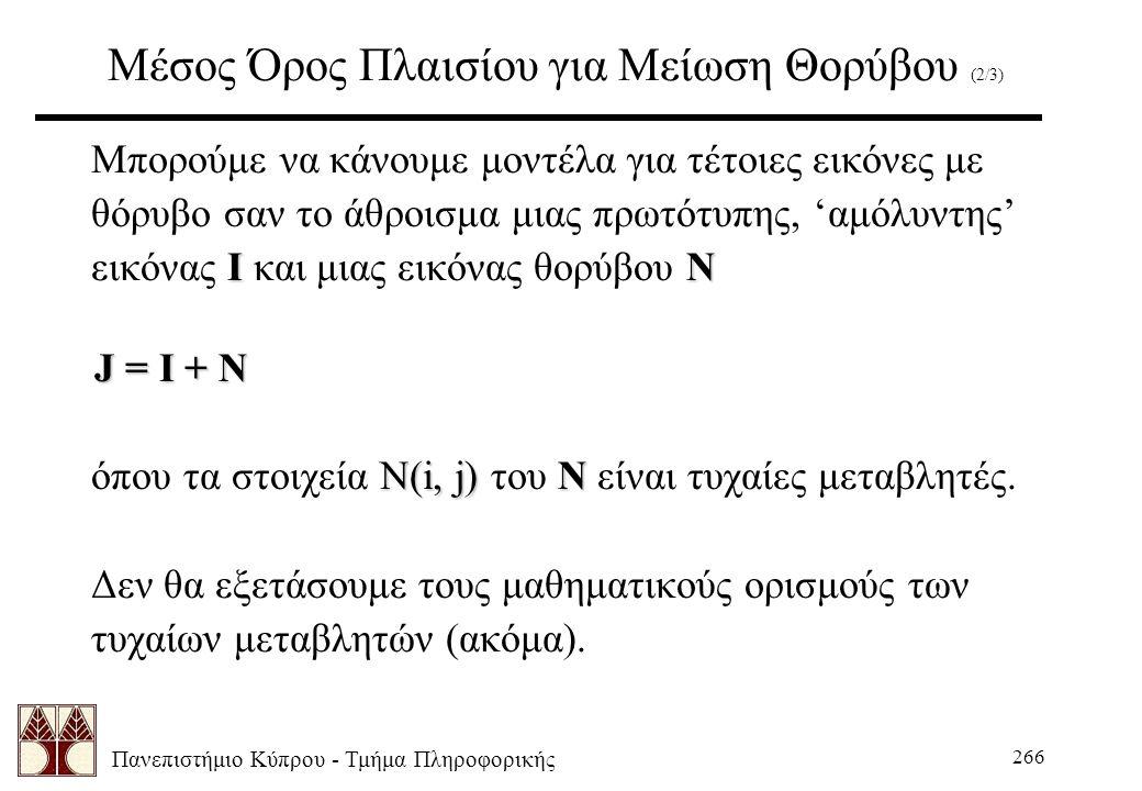 Πανεπιστήμιο Κύπρου - Τμήμα Πληροφορικής 266 Μέσος Όρος Πλαισίου για Μείωση Θορύβου (2/3) Μπορούμε να κάνουμε μοντέλα για τέτοιες εικόνες με θόρυβο σαν το άθροισμα μιας πρωτότυπης, 'αμόλυντης' ΙΝ εικόνας Ι και μιας εικόνας θορύβου Ν J = I + N J = I + N N(i, j)N όπου τα στοιχεία N(i, j) του N είναι τυχαίες μεταβλητές.