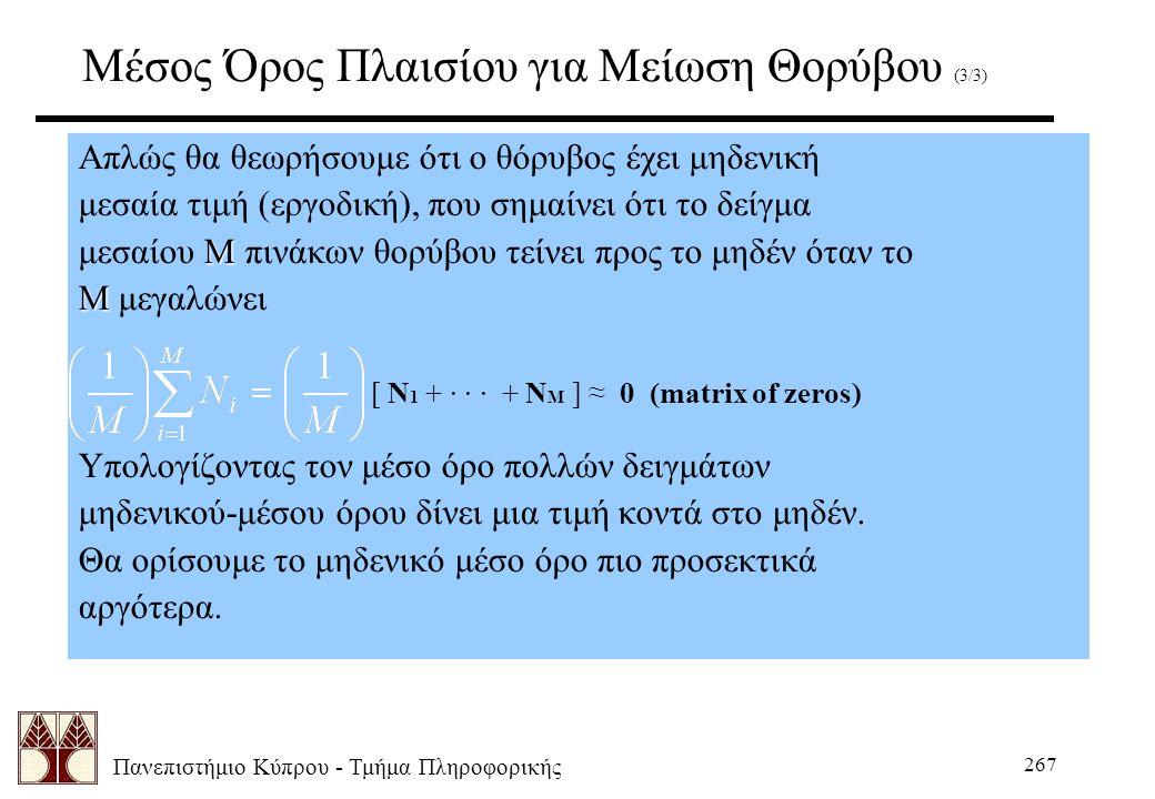 Πανεπιστήμιο Κύπρου - Τμήμα Πληροφορικής 267 Μέσος Όρος Πλαισίου για Μείωση Θορύβου (3/3) Απλώς θα θεωρήσουμε ότι ο θόρυβος έχει μηδενική μεσαία τιμή (εργοδική), που σημαίνει ότι το δείγμα Μ μεσαίου Μ πινάκων θορύβου τείνει προς το μηδέν όταν το Μ Μ μεγαλώνει [ N 1 + · · · + N M ] ≈ 0 (matrix of zeros) Υπολογίζοντας τον μέσο όρο πολλών δειγμάτων μηδενικού-μέσου όρου δίνει μια τιμή κοντά στο μηδέν.