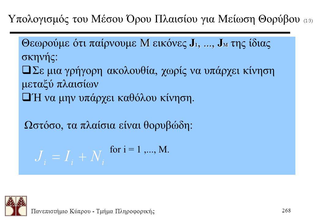 Πανεπιστήμιο Κύπρου - Τμήμα Πληροφορικής 268 Υπολογισμός του Μέσου Όρου Πλαισίου για Μείωση Θορύβου (1/3) ΜJ 1,..., J M Θεωρούμε ότι παίρνουμε Μ εικόν