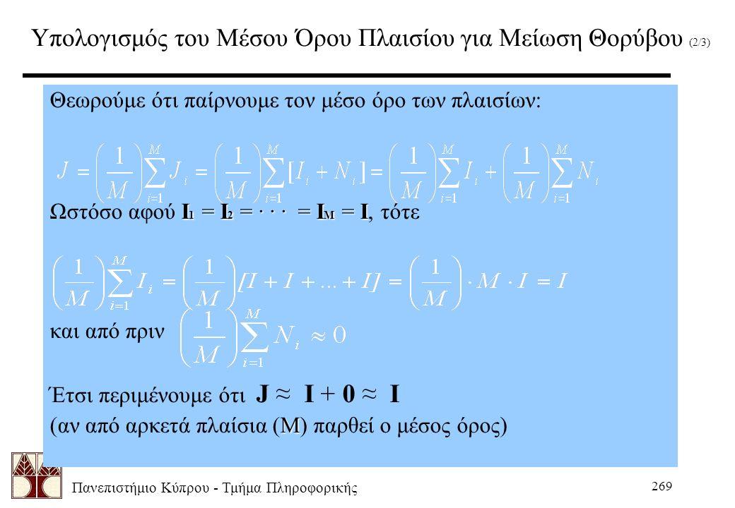 Πανεπιστήμιο Κύπρου - Τμήμα Πληροφορικής 269 Υπολογισμός του Μέσου Όρου Πλαισίου για Μείωση Θορύβου (2/3) Θεωρούμε ότι παίρνουμε τον μέσο όρο των πλαισίων: I 1 = I 2 = · · · = I M = I Ωστόσο αφού I 1 = I 2 = · · · = I M = I, τότε και από πριν Έτσι περιμένουμε ότι J ≈ I + 0 ≈ I M (αν από αρκετά πλαίσια (M) παρθεί ο μέσος όρος)