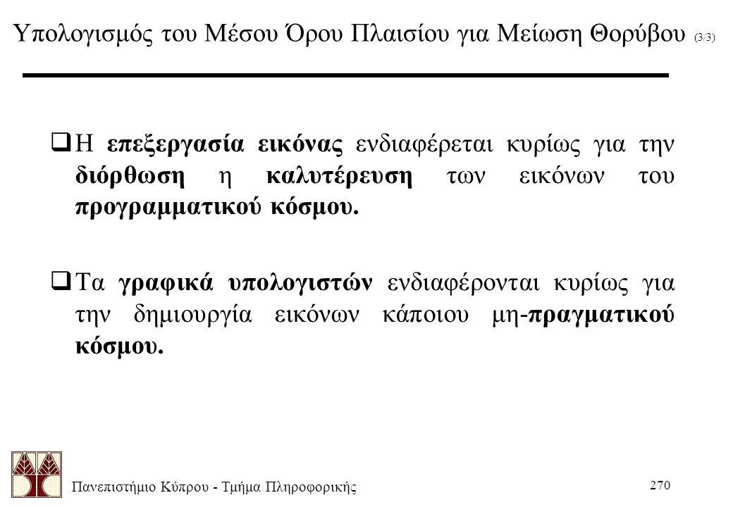 Πανεπιστήμιο Κύπρου - Τμήμα Πληροφορικής 270 Υπολογισμός του Μέσου Όρου Πλαισίου για Μείωση Θορύβου (3/3)  Η επεξεργασία εικόνας ενδιαφέρεται κυρίως για την διόρθωση η καλυτέρευση των εικόνων του προγραμματικού κόσμου.