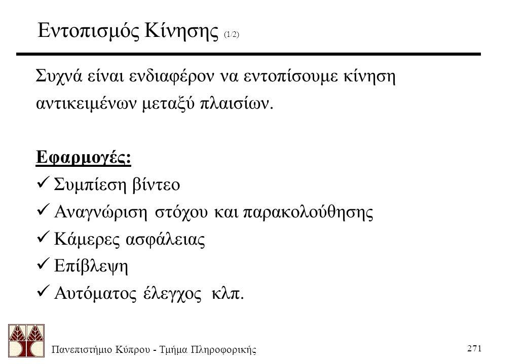 Πανεπιστήμιο Κύπρου - Τμήμα Πληροφορικής 271 Εντοπισμός Κίνησης (1/2) Συχνά είναι ενδιαφέρον να εντοπίσουμε κίνηση αντικειμένων μεταξύ πλαισίων.