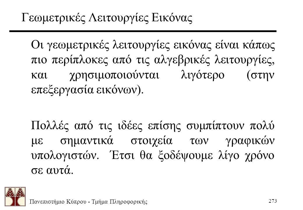 Πανεπιστήμιο Κύπρου - Τμήμα Πληροφορικής 273 Γεωμετρικές Λειτουργίες Εικόνας Οι γεωμετρικές λειτουργίες εικόνας είναι κάπως πιο περίπλοκες από τις αλγεβρικές λειτουργίες, και χρησιμοποιούνται λιγότερο (στην επεξεργασία εικόνων).